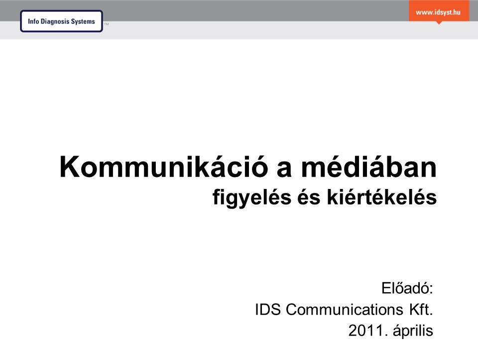 Kommunikáció a médiában figyelés és kiértékelés Előadó: IDS Communications Kft. 2011. április