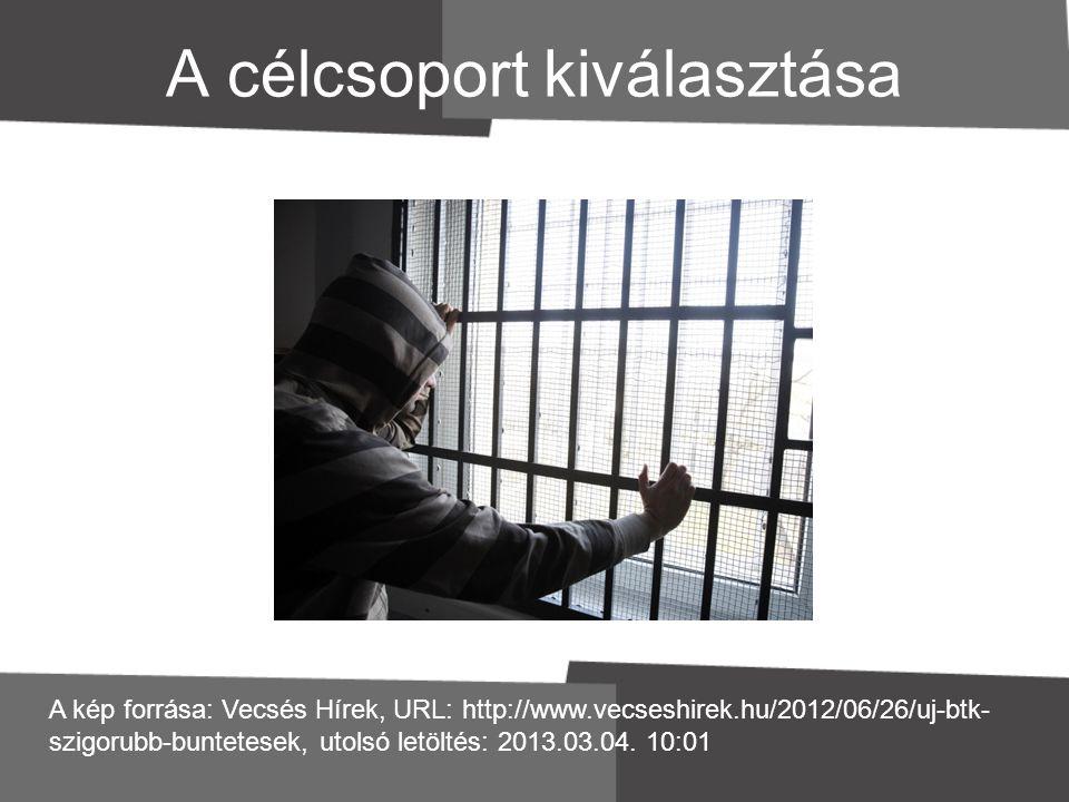 A célcsoport kiválasztása A kép forrása: Vecsés Hírek, URL: http://www.vecseshirek.hu/2012/06/26/uj-btk- szigorubb-buntetesek, utolsó letöltés: 2013.0