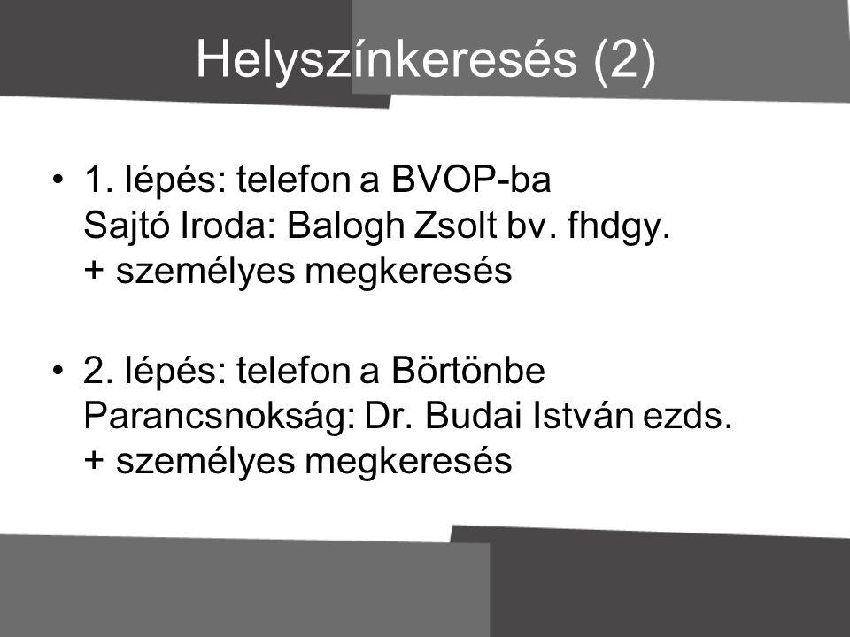 Helyszínkeresés (2) •1. lépés: telefon a BVOP-ba Sajtó Iroda: Balogh Zsolt bv. fhdgy. + személyes megkeresés •2. lépés: telefon a Börtönbe Parancsnoks