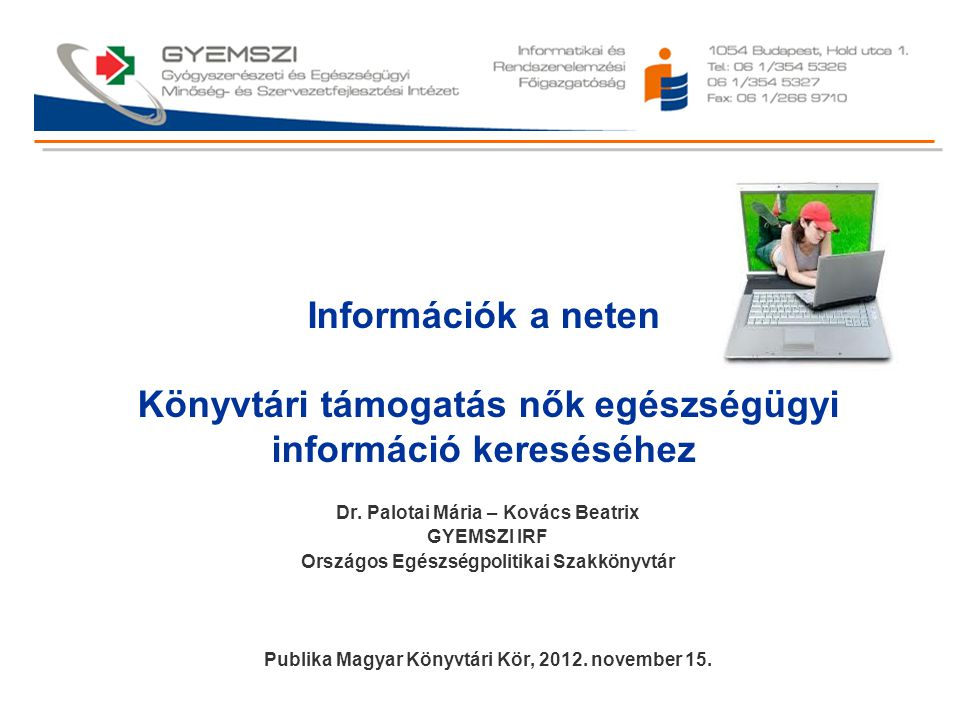 Információk a neten Könyvtári támogatás nők egészségügyi információ kereséséhez Dr. Palotai Mária – Kovács Beatrix GYEMSZI IRF Országos Egészségpoliti
