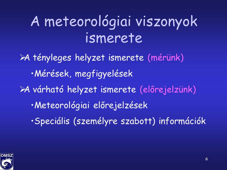 6 A meteorológiai viszonyok ismerete  A tényleges helyzet ismerete (mérünk) •Mérések, megfigyelések  A várható helyzet ismerete (előrejelzünk) •Meteorológiai előrejelzések •Speciális (személyre szabott) információk