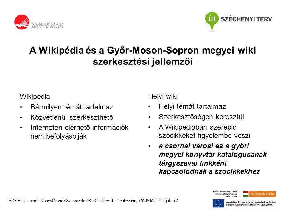 A Wikipédia és a Győr-Moson-Sopron megyei wiki szerkesztési jellemzői Wikipédia •Bármilyen témát tartalmaz •Közvetlenül szerkeszthető •Interneten elérhető információk nem befolyásolják Helyi wiki •Helyi témát tartalmaz •Szerkesztőségen keresztül •A Wikipédiában szereplő szócikkeket figyelembe veszi •a csornai városi és a győri megyei könyvtár katalógusának tárgyszavai linkként kapcsolódnak a szócikkekhez
