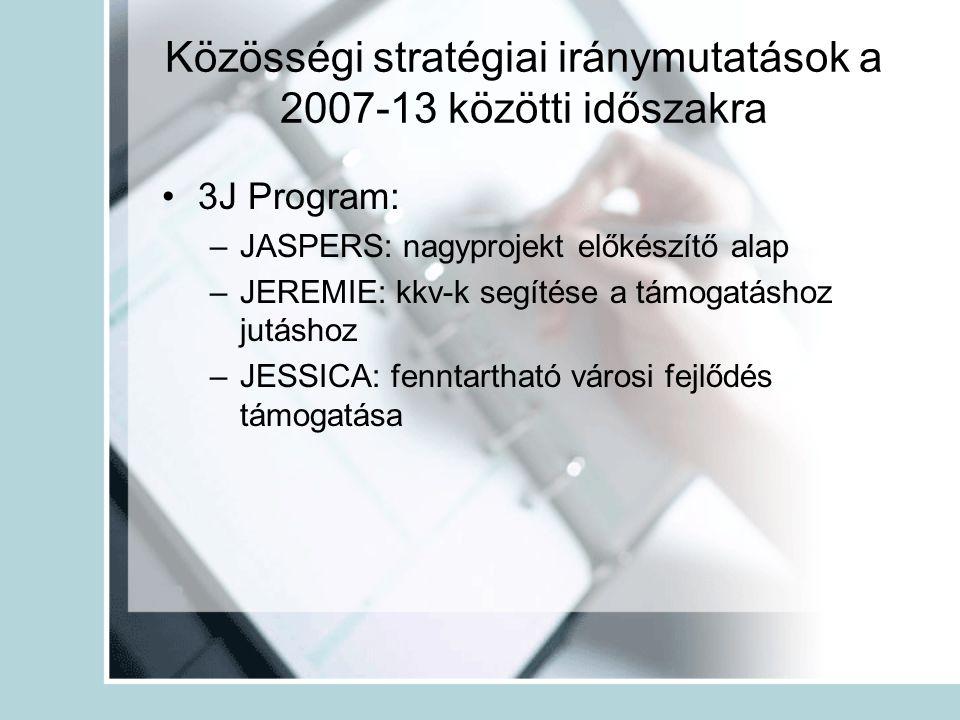 Közösségi stratégiai iránymutatások a 2007-13 közötti időszakra •3J Program: –JASPERS: nagyprojekt előkészítő alap –JEREMIE: kkv-k segítése a támogatáshoz jutáshoz –JESSICA: fenntartható városi fejlődés támogatása