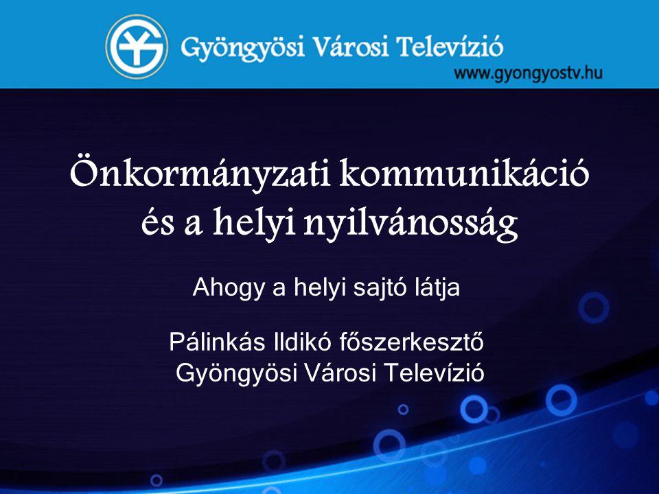 Önkormányzati kommunikáció és a helyi nyilvánosság Ahogy a helyi sajtó látja Pálinkás Ildikó főszerkesztő Gyöngyösi Városi Televízió