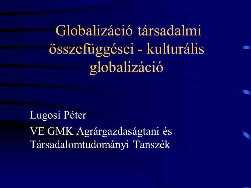 Globalizáció társadalmi összefüggései - kulturális globalizáció Lugosi Péter VE GMK Agrárgazdaságtani és Társadalomtudományi Tanszék