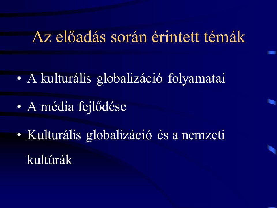 Az előadás során érintett témák •A kulturális globalizáció folyamatai •A média fejlődése •Kulturális globalizáció és a nemzeti kultúrák