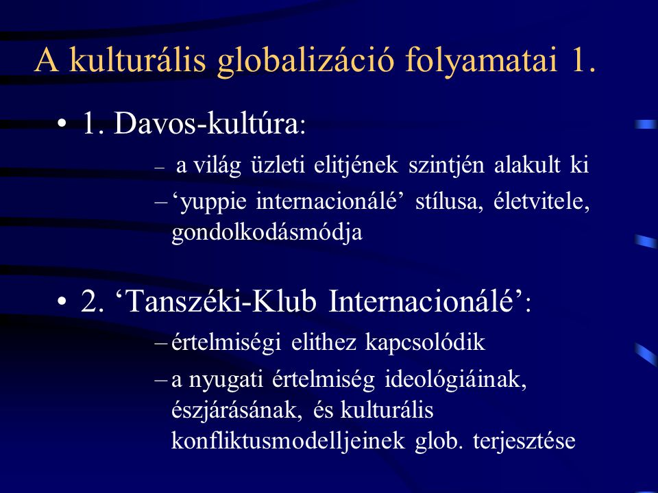 A kulturális globalizáció folyamatai 1. •1. Davos-kultúra : – a világ üzleti elitjének szintjén alakult ki –'yuppie internacionálé' stílusa, életvitel