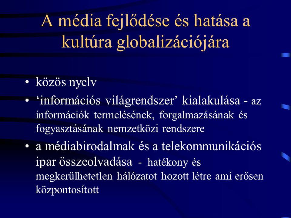 A média fejlődése és hatása a kultúra globalizációjára •közös nyelv •'információs világrendszer' kialakulása - az információk termelésének, forgalmazásának és fogyasztásának nemzetközi rendszere •a médiabirodalmak és a telekommunikációs ipar összeolvadása - hatékony és megkerülhetetlen hálózatot hozott létre ami erősen központosított