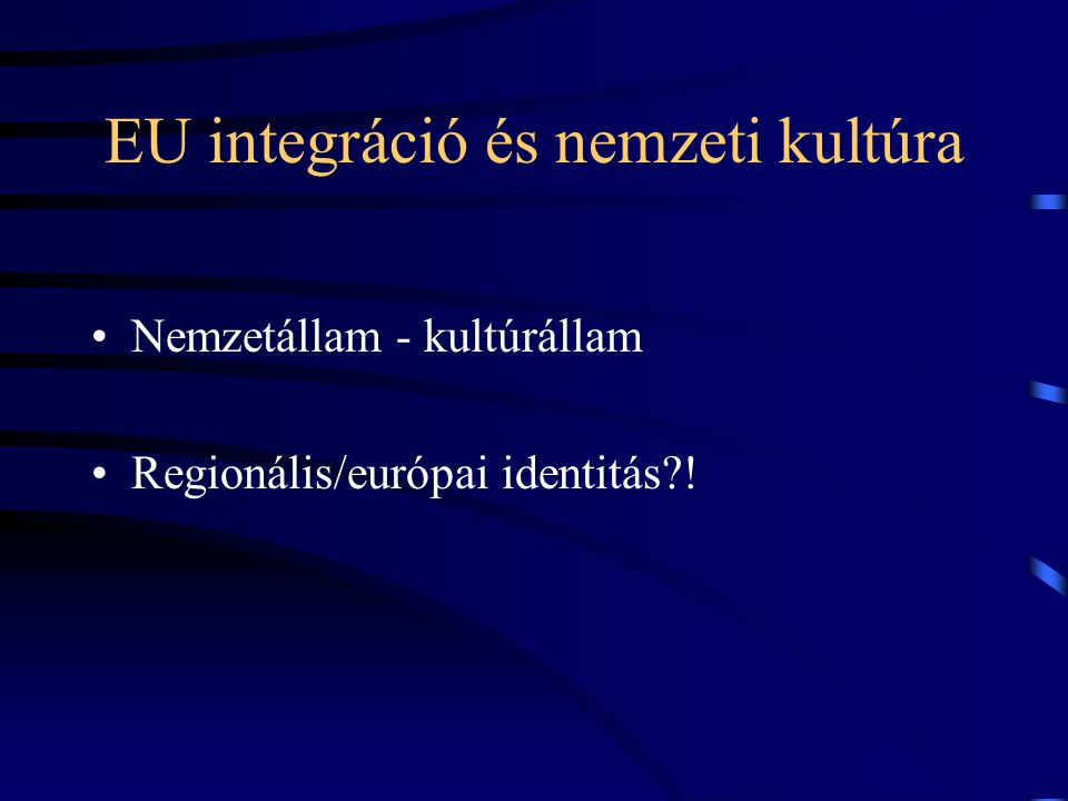 EU integráció és nemzeti kultúra •Nemzetállam - kultúrállam •Regionális/európai identitás?!