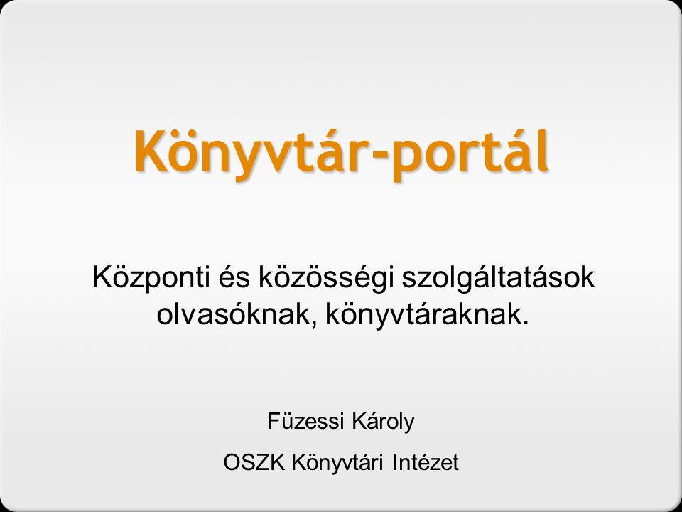 Könyvtár-portál Központi és közösségi szolgáltatások olvasóknak, könyvtáraknak. Füzessi Károly OSZK Könyvtári Intézet