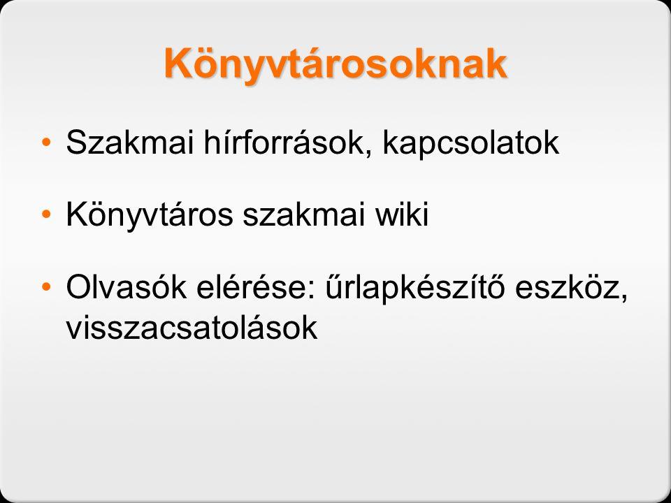 Könyvtárosoknak •Szakmai hírforrások, kapcsolatok •Könyvtáros szakmai wiki •Olvasók elérése: űrlapkészítő eszköz, visszacsatolások