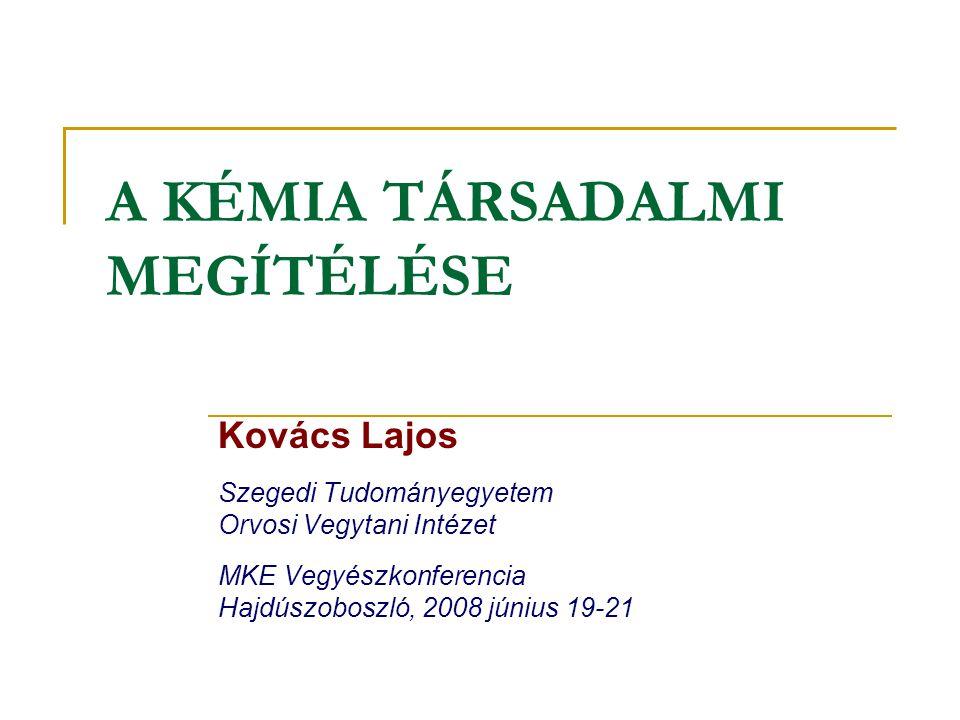 A KÉMIA TÁRSADALMI MEGÍTÉLÉSE Kovács Lajos Szegedi Tudományegyetem Orvosi Vegytani Intézet MKE Vegyészkonferencia Hajdúszoboszló, 2008 június 19-21