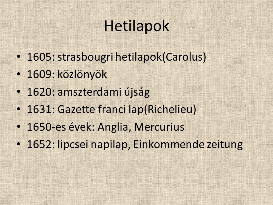 Hetilapok • 1605: strasbougri hetilapok(Carolus) • 1609: közlönyök • 1620: amszterdami újság • 1631: Gazette franci lap(Richelieu) • 1650-es évek: Anglia, Mercurius • 1652: lipcsei napilap, Einkommende zeitung