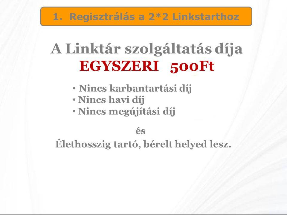 1. Regisztrálás a 2*2 Linkstarthoz A Linktár szolgáltatás díja EGYSZERI 500Ft • Nincs karbantartási díj • Nincs havi díj • Nincs megújítási díj és Éle