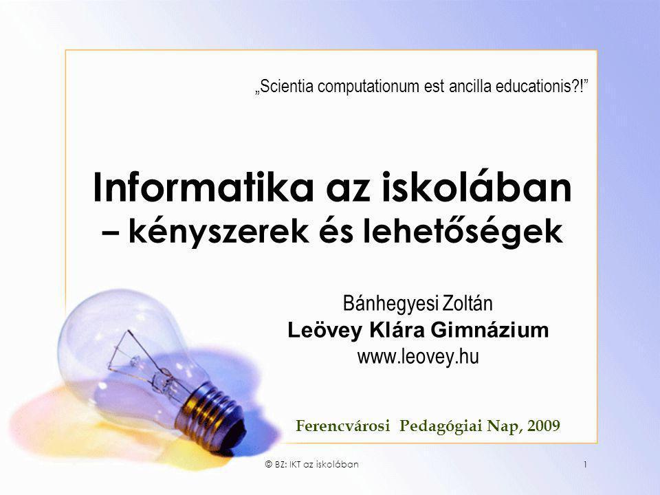"""© BZ: IKT az iskolában1 Informatika az iskolában – kényszerek és lehetőségek Bánhegyesi Zoltán Leövey Klára Gimnázium www.leovey.hu """"Scientia computat"""