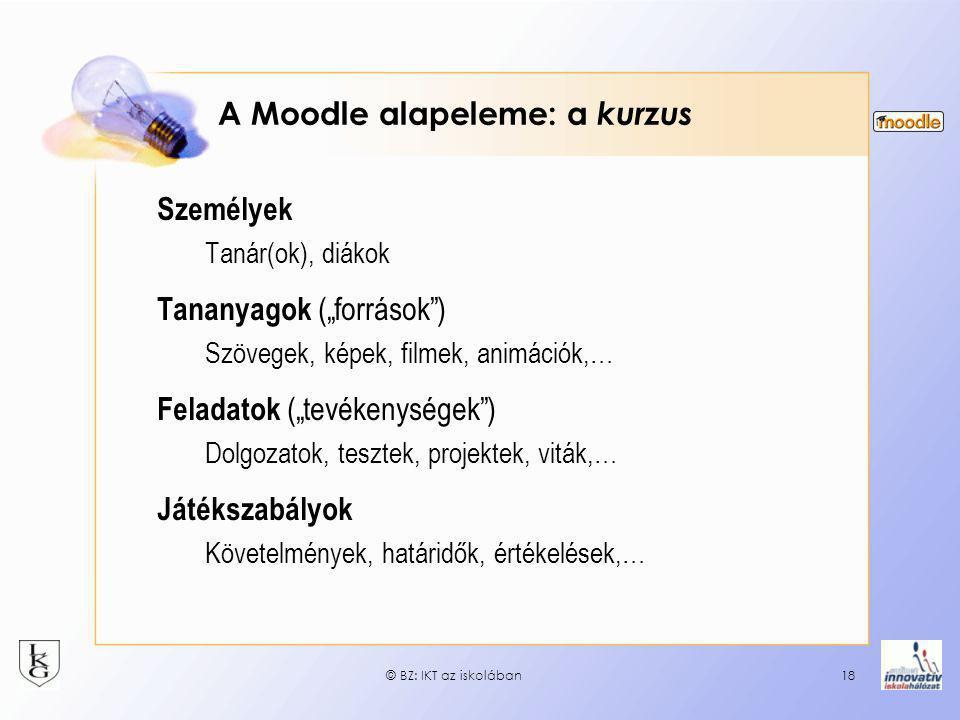 """© BZ: IKT az iskolában18 A Moodle alapeleme: a kurzus Személyek Tanár(ok), diákok Tananyagok (""""források"""") Szövegek, képek, filmek, animációk,… Feladat"""