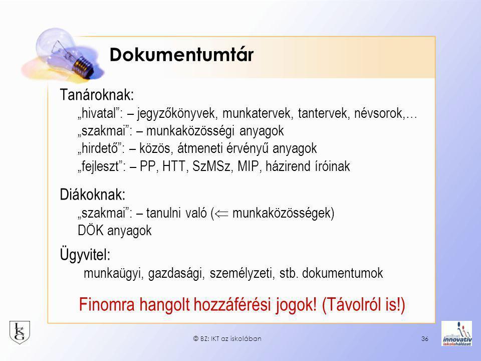 """© BZ: IKT az iskolában36 Dokumentumtár Tanároknak: """"hivatal : – jegyzőkönyvek, munkatervek, tantervek, névsorok,… """"szakmai : – munkaközösségi anyagok """"hirdető : – közös, átmeneti érvényű anyagok """"fejleszt : – PP, HTT, SzMSz, MIP, házirend íróinak Diákoknak: """"szakmai : – tanulni való (  munkaközösségek) DÖK anyagok Ügyvitel: munkaügyi, gazdasági, személyzeti, stb."""