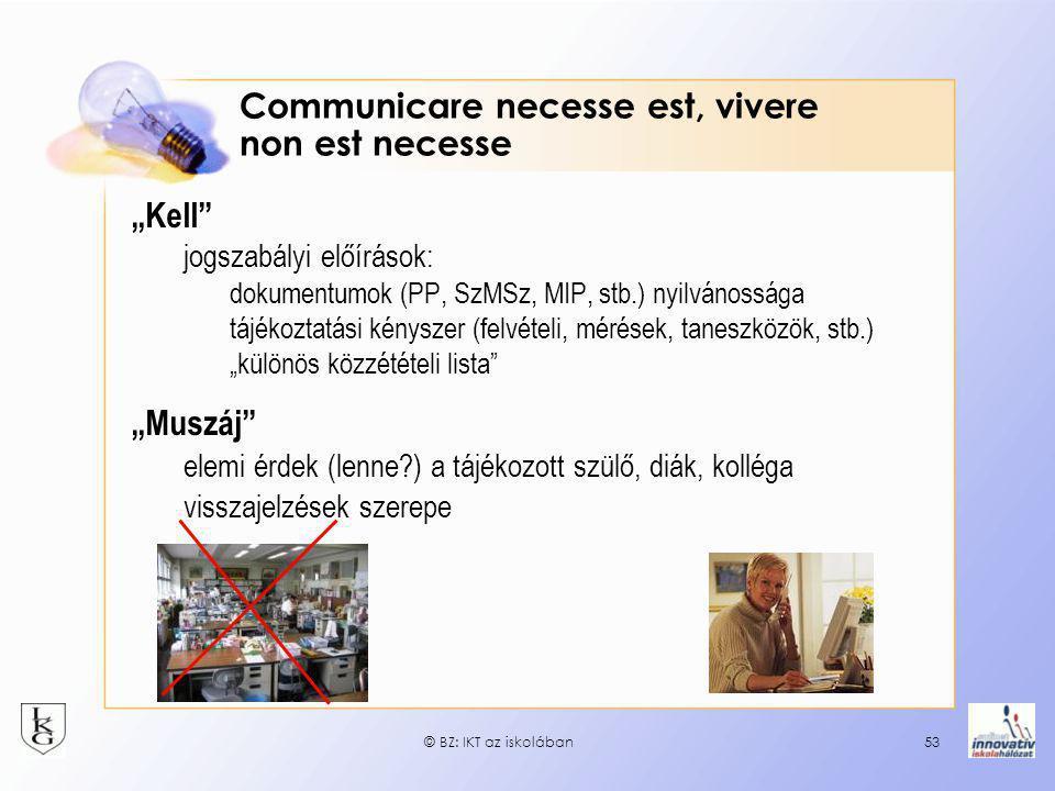 """© BZ: IKT az iskolában53 Communicare necesse est, vivere non est necesse """"Kell jogszabályi előírások: dokumentumok (PP, SzMSz, MIP, stb.) nyilvánossága tájékoztatási kényszer (felvételi, mérések, taneszközök, stb.) """"különös közzétételi lista """"Muszáj elemi érdek (lenne?) a tájékozott szülő, diák, kolléga visszajelzések szerepe"""