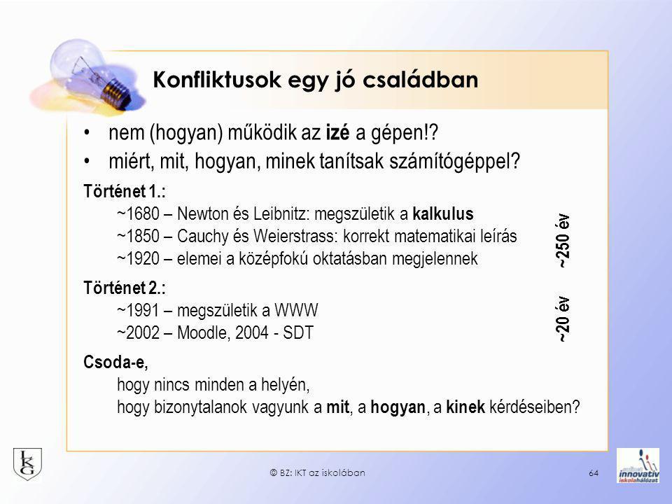 © BZ: IKT az iskolában64 Konfliktusok egy jó családban •nem (hogyan) működik az izé a gépen!? •miért, mit, hogyan, minek tanítsak számítógéppel? Törté