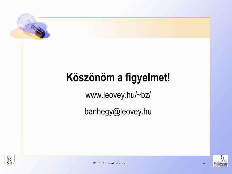 © BZ: IKT az iskolában66 Köszönöm a figyelmet! www.leovey.hu/~bz/ banhegy@leovey.hu
