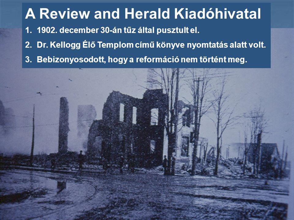A Review and Herald Kiadóhivatal 1.1902. december 30-án tűz által pusztult el. 2.Dr. Kellogg Élő Templom című könyve nyomtatás alatt volt. 3.Bebizonyo