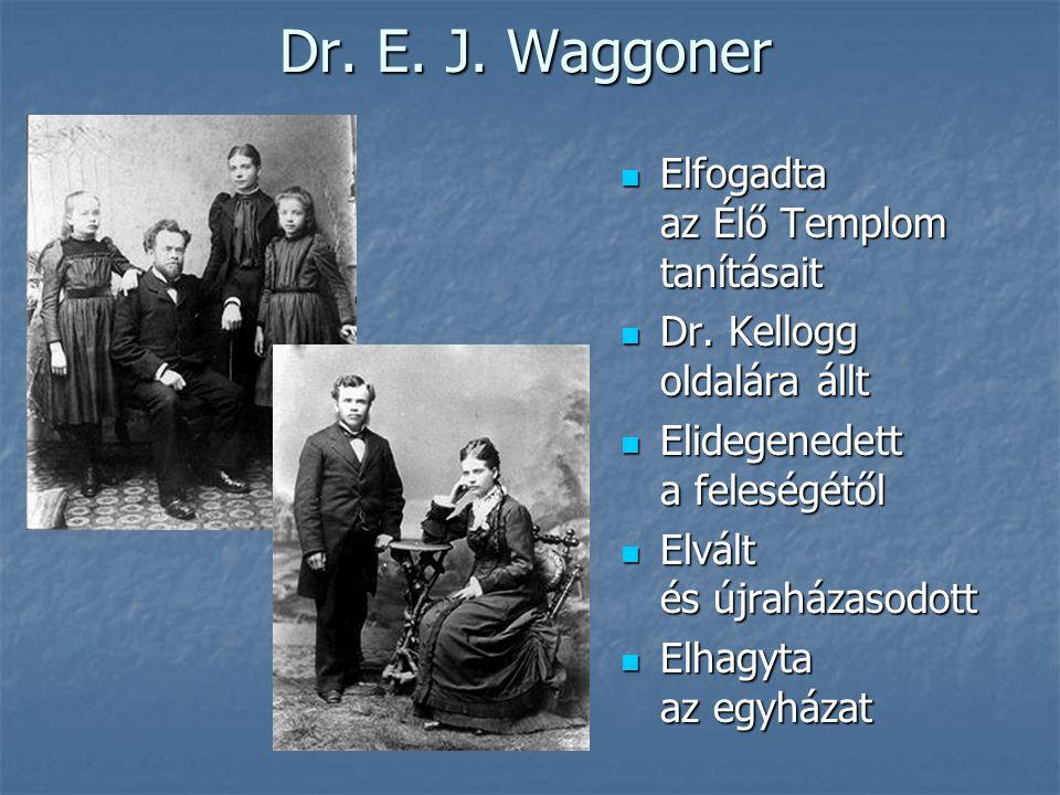 Dr. E. J. Waggoner  Elfogadta az Élő Templom tanításait  Dr. Kellogg oldalára állt  Elidegenedett a feleségétől  Elvált és újraházasodott  Elhagy