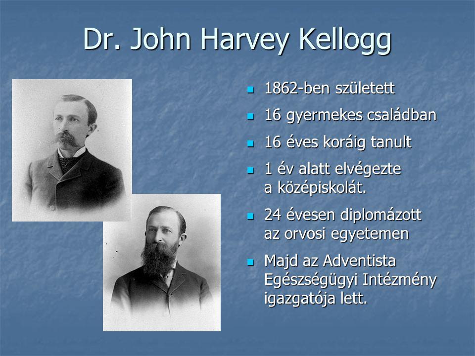 Dr. John Harvey Kellogg  1862-ben született  16 gyermekes családban  16 éves koráig tanult  1 év alatt elvégezte a középiskolát.  24 évesen diplo