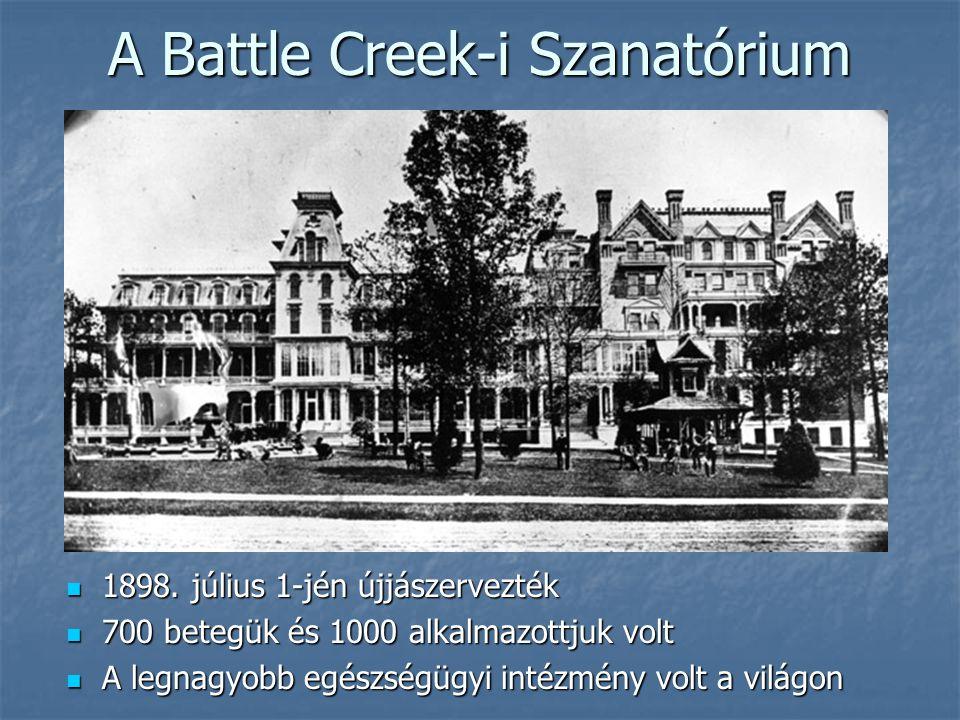 A Battle Creek-i Szanatórium  1898. július 1-jén újjászervezték  700 betegük és 1000 alkalmazottjuk volt  A legnagyobb egészségügyi intézmény volt