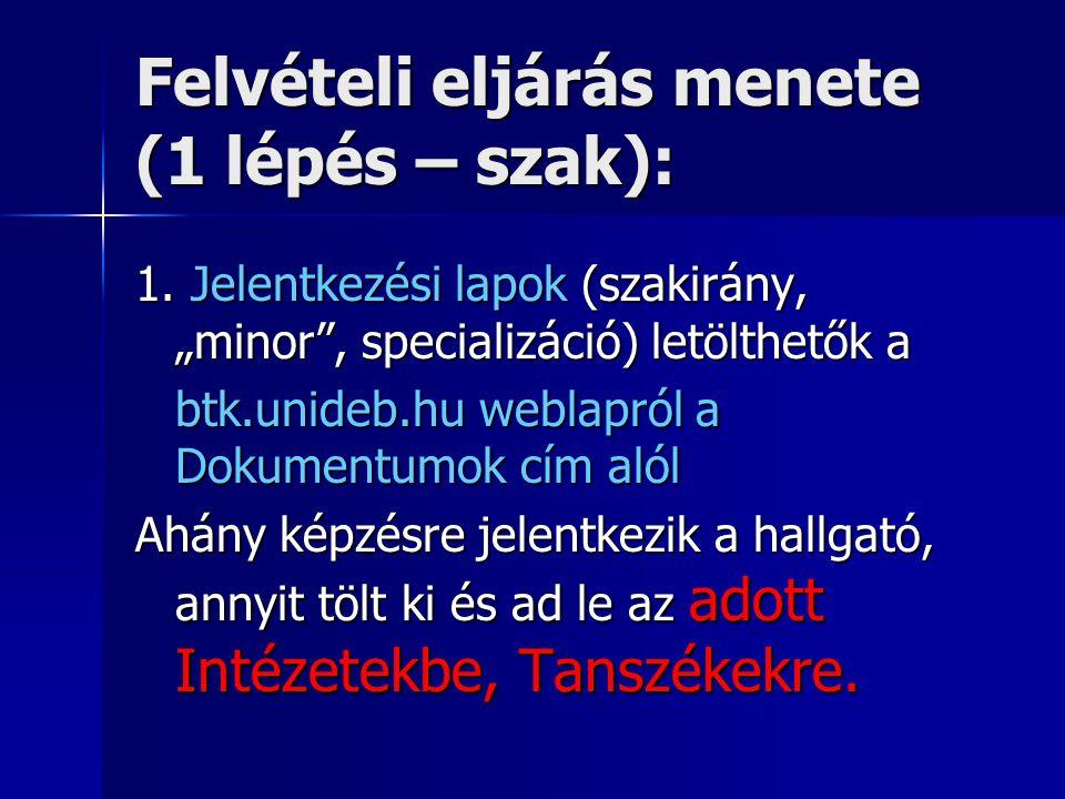 """Felvételi eljárás menete (1 lépés – szak): 1. Jelentkezési lapok (szakirány, """"minor"""", specializáció) letölthetők a btk.unideb.hu weblapról a Dokumentu"""