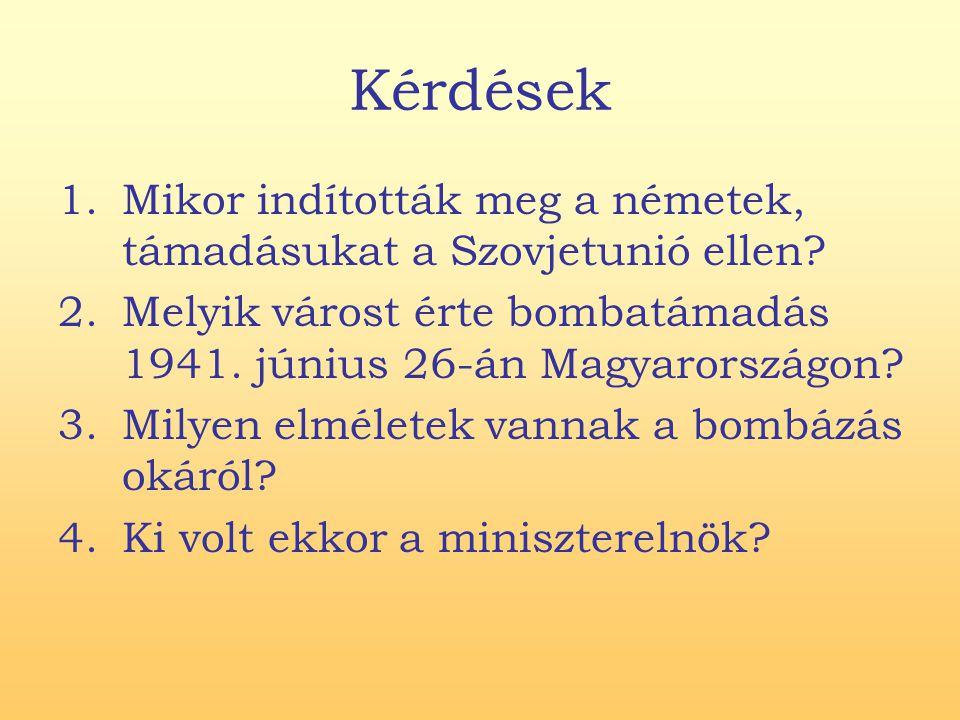 Kérdések 1.Mikor indították meg a németek, támadásukat a Szovjetunió ellen? 2.Melyik várost érte bombatámadás 1941. június 26-án Magyarországon? 3.Mil