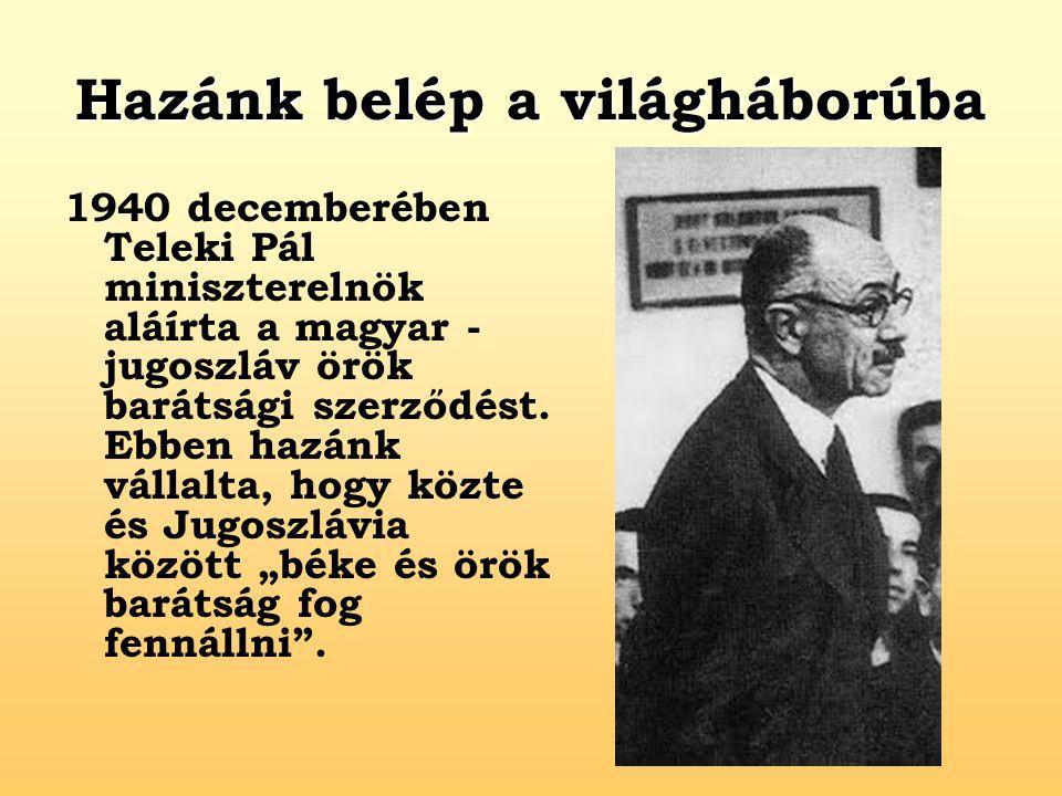 Hazánk belép a világháborúba 1940 decemberében Teleki Pál miniszterelnök aláírta a magyar - jugoszláv örök barátsági szerződést. Ebben hazánk vállalta