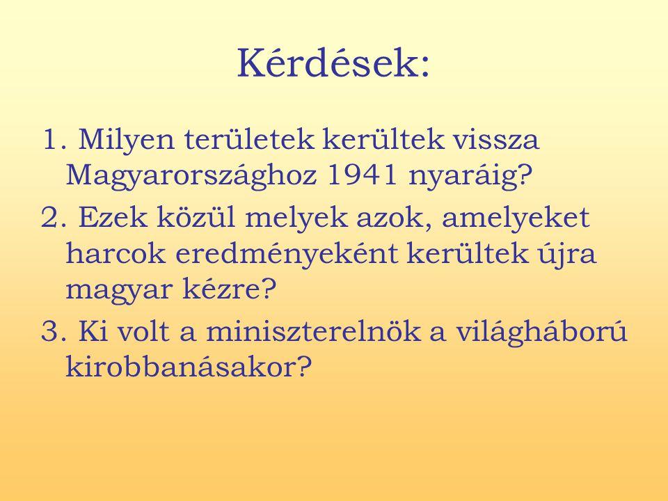 Kérdések: 1. Milyen területek kerültek vissza Magyarországhoz 1941 nyaráig? 2. Ezek közül melyek azok, amelyeket harcok eredményeként kerültek újra ma