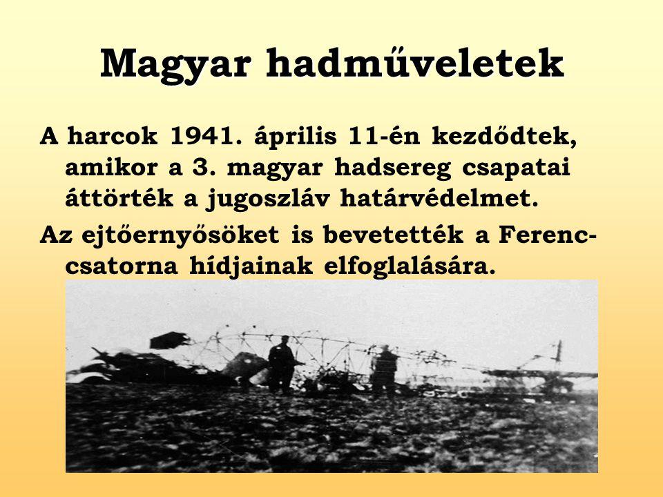 Magyar hadműveletek A harcok 1941. április 11-én kezdődtek, amikor a 3. magyar hadsereg csapatai áttörték a jugoszláv határvédelmet. Az ejtőernyősöket