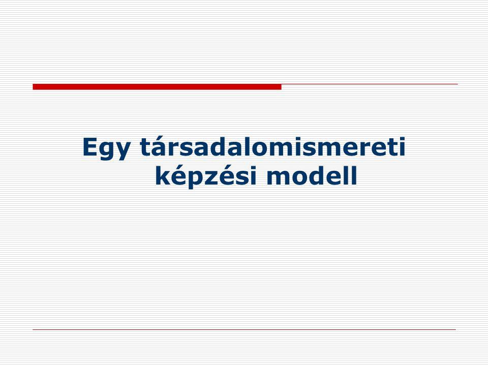 A társadalomismeret oktatás modelljei  Állampolgári ismeretek modell (társadalomtudományi, alkotmányossági alapismeretek átadása)  Integrált oktatási modell (történeti szemlélet  jelenelvűség  Fontos kérdések: a vitaközpontú modell (konkrét konfliktusok elemzése)  Normaközpontú modell (demokratikus társadalmi értékek, az emberi együttélés és szabályai, emberismeret)  Részvételi modell (aktív állampolgárság)  A társadalomismeret, mint szocializációs tárgy (az együttműködő társadalmi környezetre építő modell)