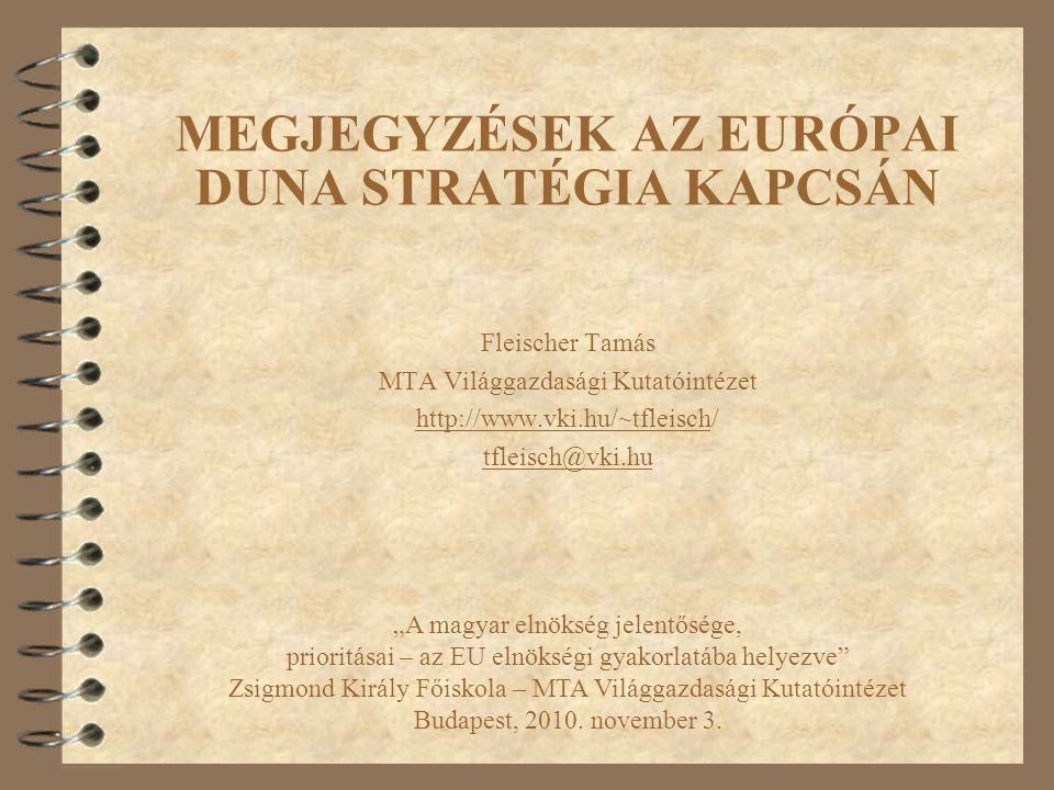 """MEGJEGYZÉSEK AZ EURÓPAI DUNA STRATÉGIA KAPCSÁN Fleischer Tamás MTA Világgazdasági Kutatóintézet http://www.vki.hu/~tfleisch/ tfleisch@vki.hu """"A magyar"""