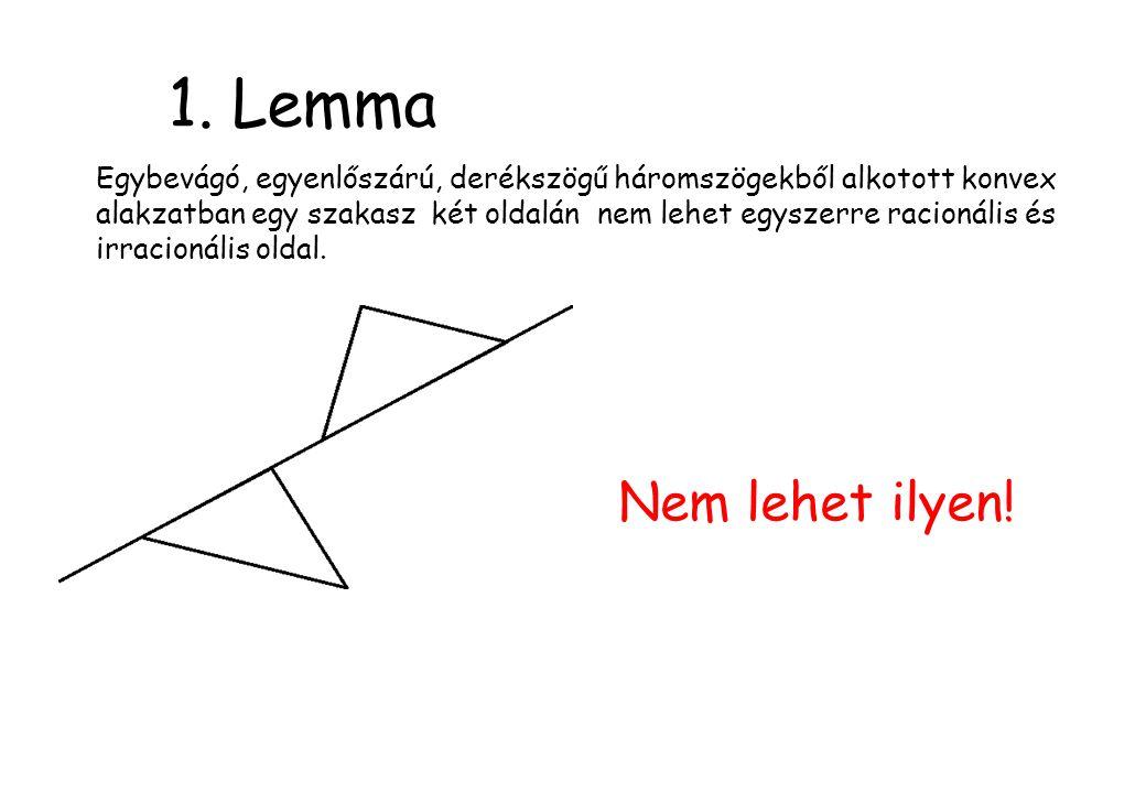 1. Lemma Egybevágó, egyenlőszárú, derékszögű háromszögekből alkotott konvex alakzatban egy szakasz két oldalán nem lehet egyszerre racionális és irrac
