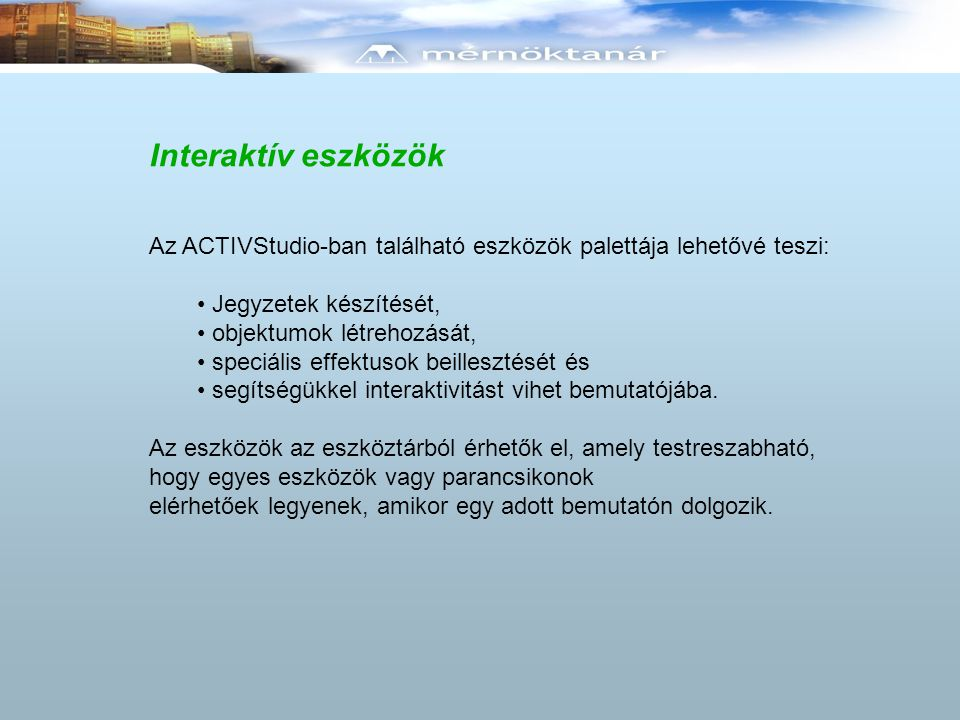 Interaktív eszközök Az ACTIVStudio-ban található eszközök palettája lehetővé teszi: • Jegyzetek készítését, • objektumok létrehozását, • speciális effektusok beillesztését és • segítségükkel interaktivitást vihet bemutatójába.