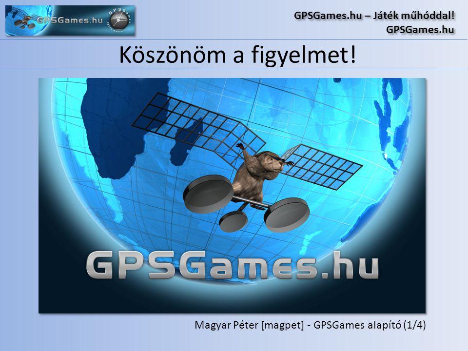 Köszönöm a figyelmet! GPSGames.hu – Játék műhóddal! GPSGames.hu GPSGames.hu – Játék műhóddal! GPSGames.hu Magyar Péter [magpet] - GPSGames alapító (1/