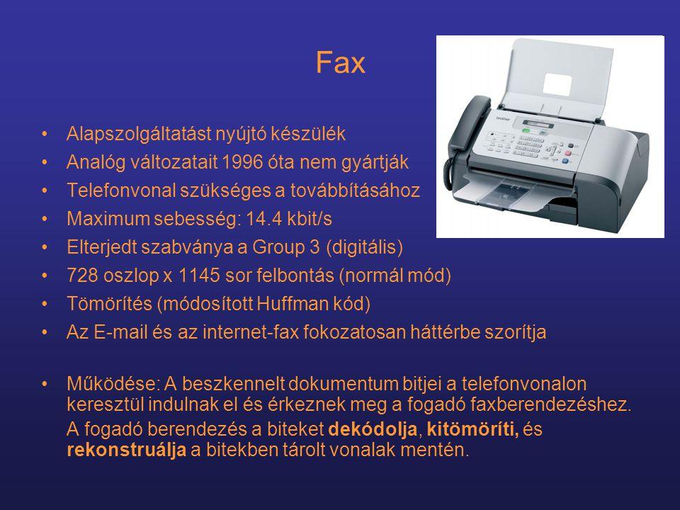 Fax •Alapszolgáltatást nyújtó készülék •Analóg változatait 1996 óta nem gyártják •Telefonvonal szükséges a továbbításához •Maximum sebesség: 14.4 kbit/s •Elterjedt szabványa a Group 3 (digitális) •728 oszlop x 1145 sor felbontás (normál mód) •Tömörítés (módosított Huffman kód) •Az E-mail és az internet-fax fokozatosan háttérbe szorítja •Működése: A beszkennelt dokumentum bitjei a telefonvonalon keresztül indulnak el és érkeznek meg a fogadó faxberendezéshez.