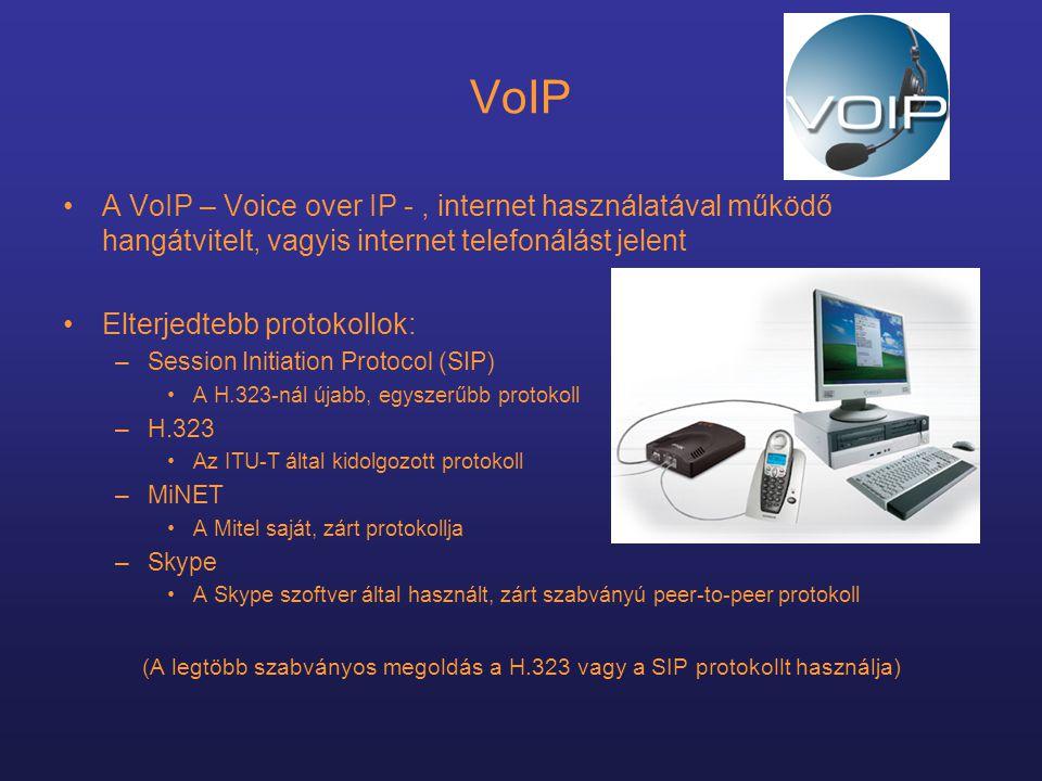 VoIP •A VoIP – Voice over IP -, internet használatával működő hangátvitelt, vagyis internet telefonálást jelent •Elterjedtebb protokollok: –Session Initiation Protocol (SIP) •A H.323-nál újabb, egyszerűbb protokoll –H.323 •Az ITU-T által kidolgozott protokoll –MiNET •A Mitel saját, zárt protokollja –Skype •A Skype szoftver által használt, zárt szabványú peer-to-peer protokoll (A legtöbb szabványos megoldás a H.323 vagy a SIP protokollt használja)