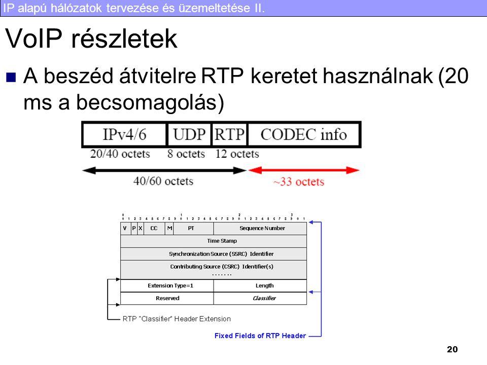 IP alapú hálózatok tervezése és üzemeltetése II. 20 VoIP részletek  A beszéd átvitelre RTP keretet használnak (20 ms a becsomagolás)