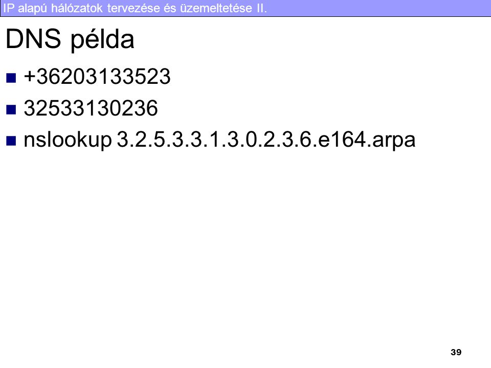 IP alapú hálózatok tervezése és üzemeltetése II. 39 DNS példa  +36203133523  32533130236  nslookup 3.2.5.3.3.1.3.0.2.3.6.e164.arpa