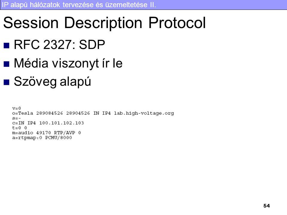 IP alapú hálózatok tervezése és üzemeltetése II. 54 Session Description Protocol  RFC 2327: SDP  Média viszonyt ír le  Szöveg alapú