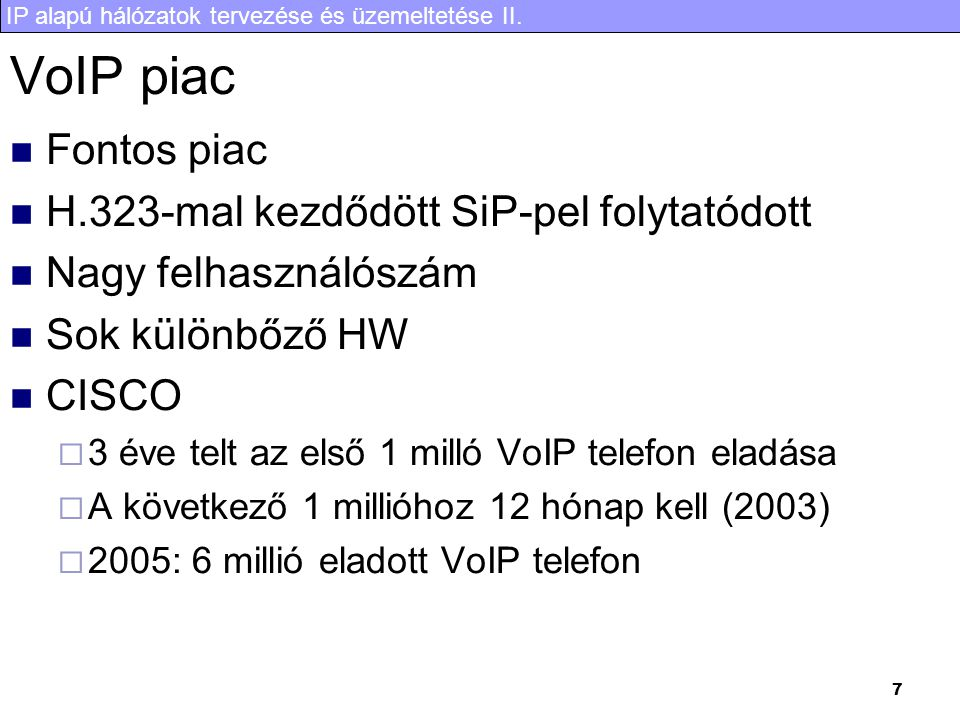 IP alapú hálózatok tervezése és üzemeltetése II. 7 VoIP piac  Fontos piac  H.323-mal kezdődött SiP-pel folytatódott  Nagy felhasználószám  Sok kül