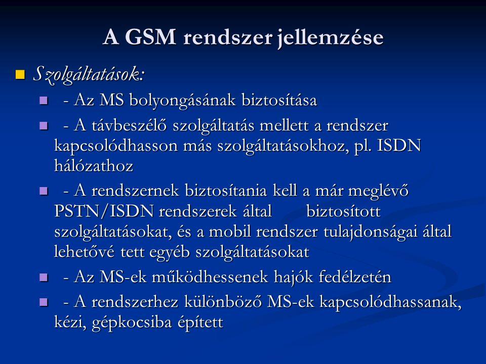 A GSM rendszer jellemzése  Szolgáltatások:  - Az MS bolyongásának biztosítása  - A távbeszélő szolgáltatás mellett a rendszer kapcsolódhasson más szolgáltatásokhoz, pl.
