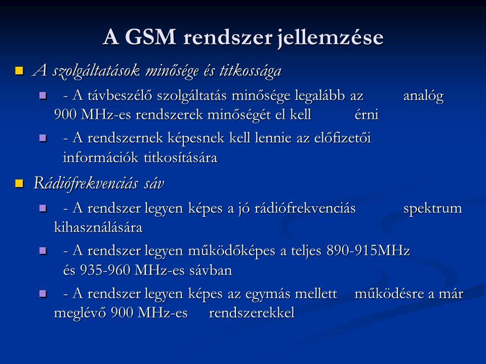  A szolgáltatások minősége és titkossága  - A távbeszélő szolgáltatás minősége legalább az analóg 900 MHz-es rendszerek minőségét el kell érni  - A rendszernek képesnek kell lennie az előfizetői információk titkosítására  Rádiófrekvenciás sáv  - A rendszer legyen képes a jó rádiófrekvenciás spektrum kihasználására  - A rendszer legyen működőképes a teljes 890-915MHz és 935-960 MHz-es sávban  - A rendszer legyen képes az egymás mellett működésre a már meglévő 900 MHz-es rendszerekkel A GSM rendszer jellemzése