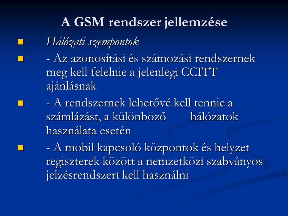  Hálózati szempontok  - Az azonosítási és számozási rendszernek meg kell felelnie a jelenlegi CCITT ajánlásnak  - A rendszernek lehetővé kell tennie a számlázást, a különböző hálózatok használata esetén  - A mobil kapcsoló központok és helyzet regiszterek között a nemzetközi szabványos jelzésrendszert kell használni A GSM rendszer jellemzése