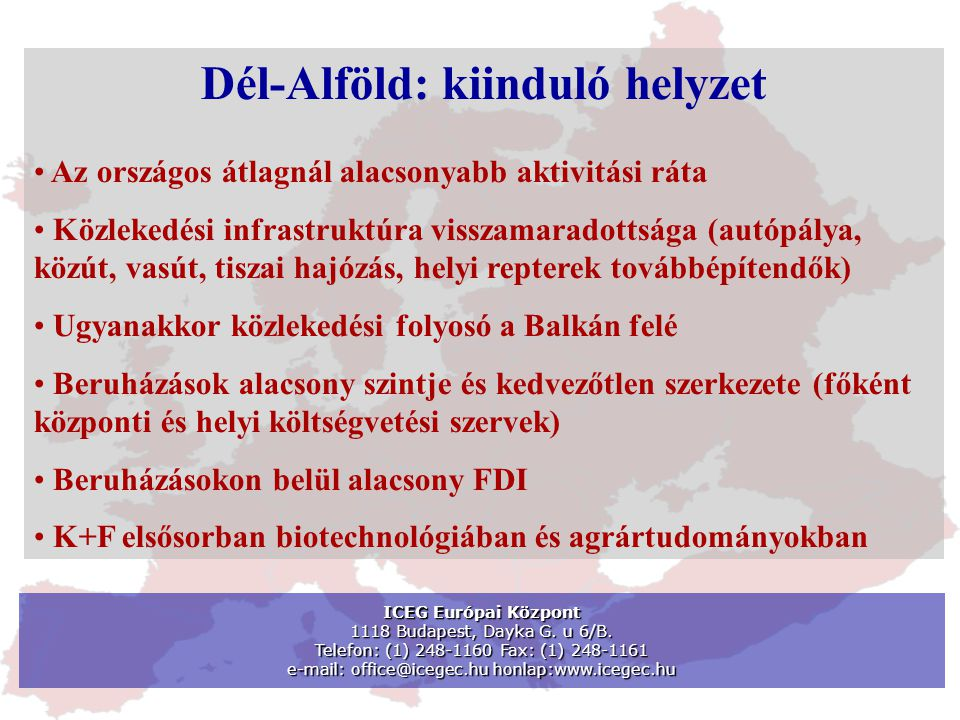 ICEG Európai Központ 1118 Budapest, Dayka G. u 6/B. Telefon: (1) 248-1160 Fax: (1) 248-1161 e-mail: office@icegec.hu honlap:www.icegec.hu Dél-Alföld: