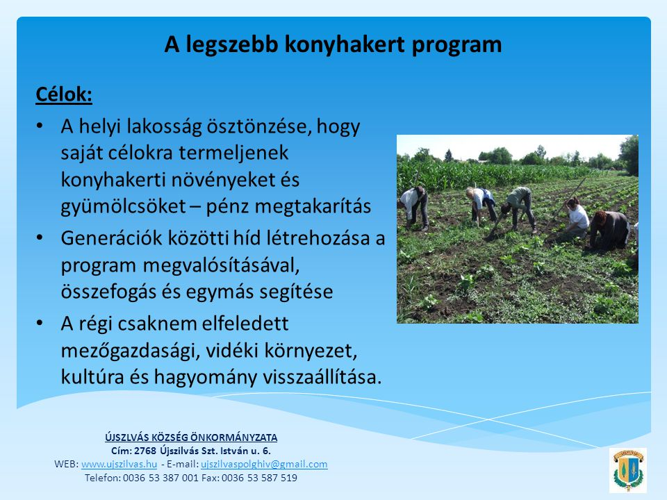 A legszebb konyhakert program Célok: • A helyi lakosság ösztönzése, hogy saját célokra termeljenek konyhakerti növényeket és gyümölcsöket – pénz megtakarítás • Generációk közötti híd létrehozása a program megvalósításával, összefogás és egymás segítése • A régi csaknem elfeledett mezőgazdasági, vidéki környezet, kultúra és hagyomány visszaállítása.