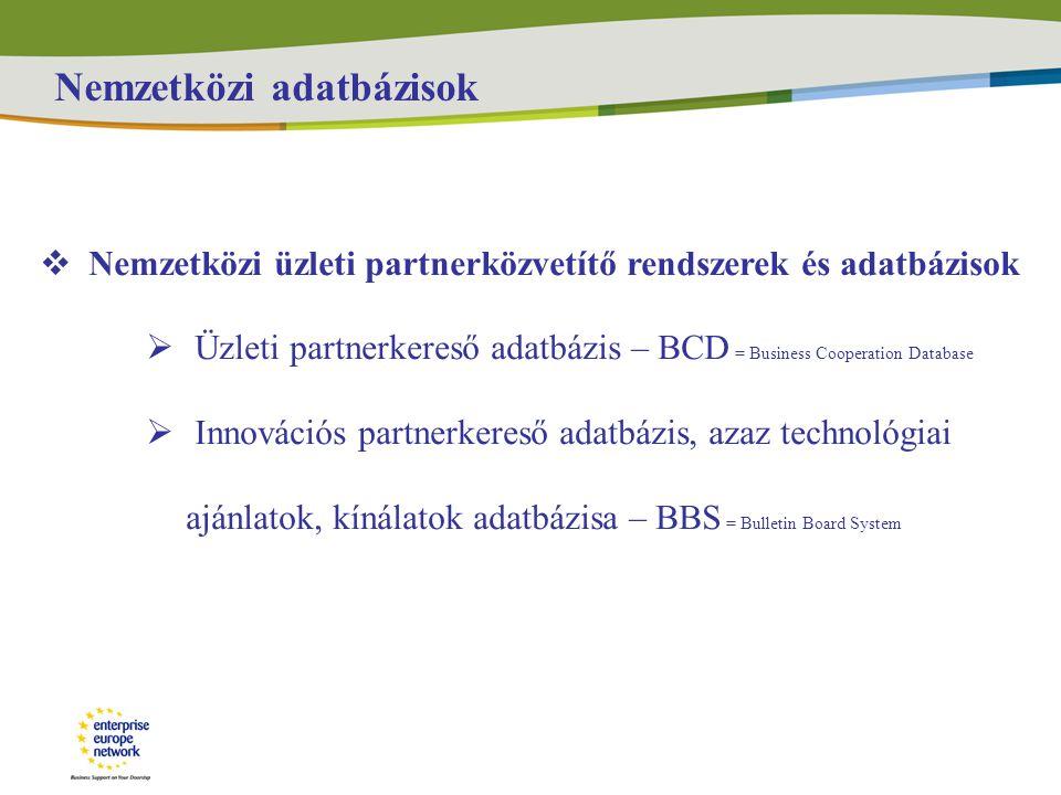 Nemzetközi adatbázisok  Nemzetközi üzleti partnerközvetítő rendszerek és adatbázisok  Üzleti partnerkereső adatbázis – BCD = Business Cooperation Database  Innovációs partnerkereső adatbázis, azaz technológiai ajánlatok, kínálatok adatbázisa – BBS = Bulletin Board System